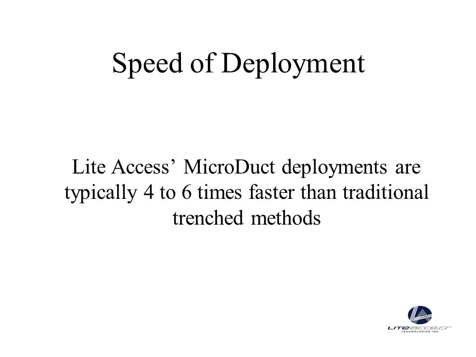Speed of DeploymentLite Access' MicroDuct deployments are typically 4 to 6 times faster than traditional trenched methods.