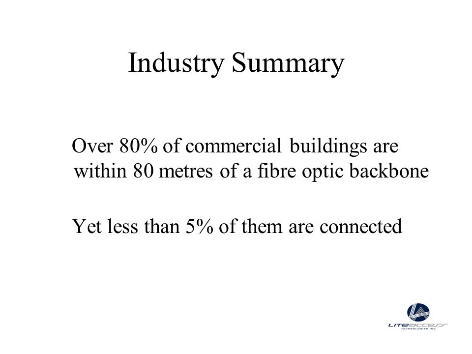 Industry Summary Over 80% of commercial buildings are within 80 metres of a fibre optic backbone.