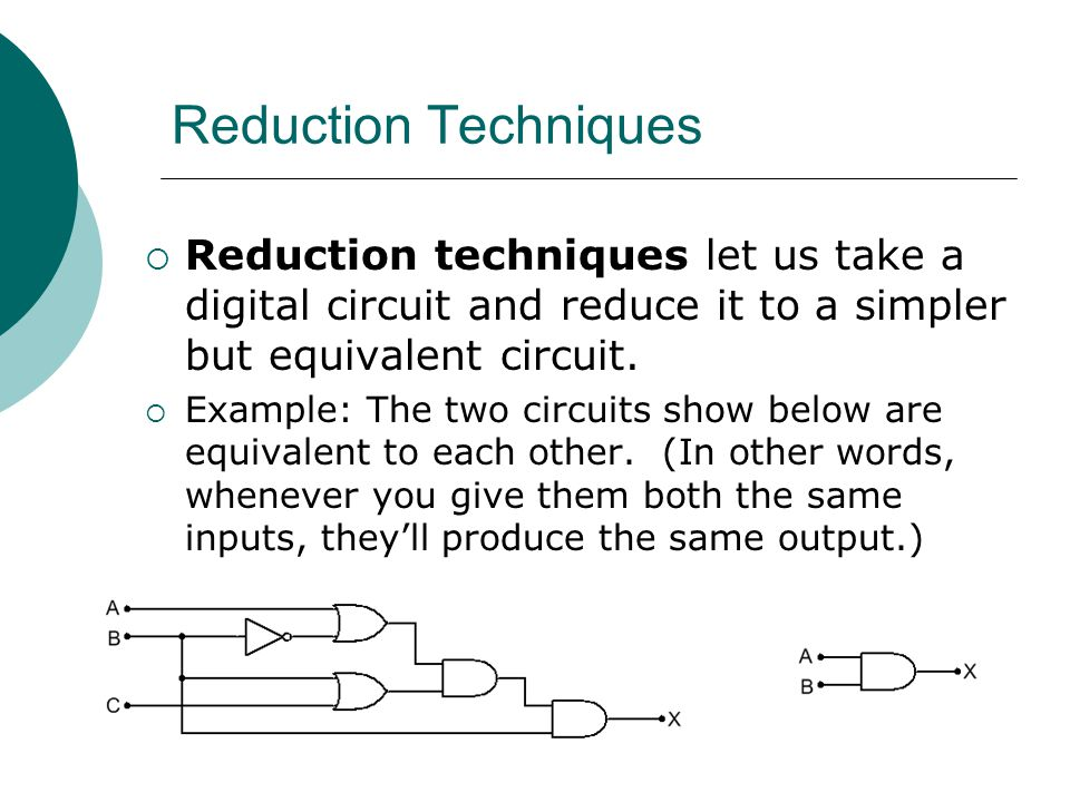 Reduction Techniques Reduction techniques let us take a digital circuit and reduce it to a simpler but equivalent circuit.