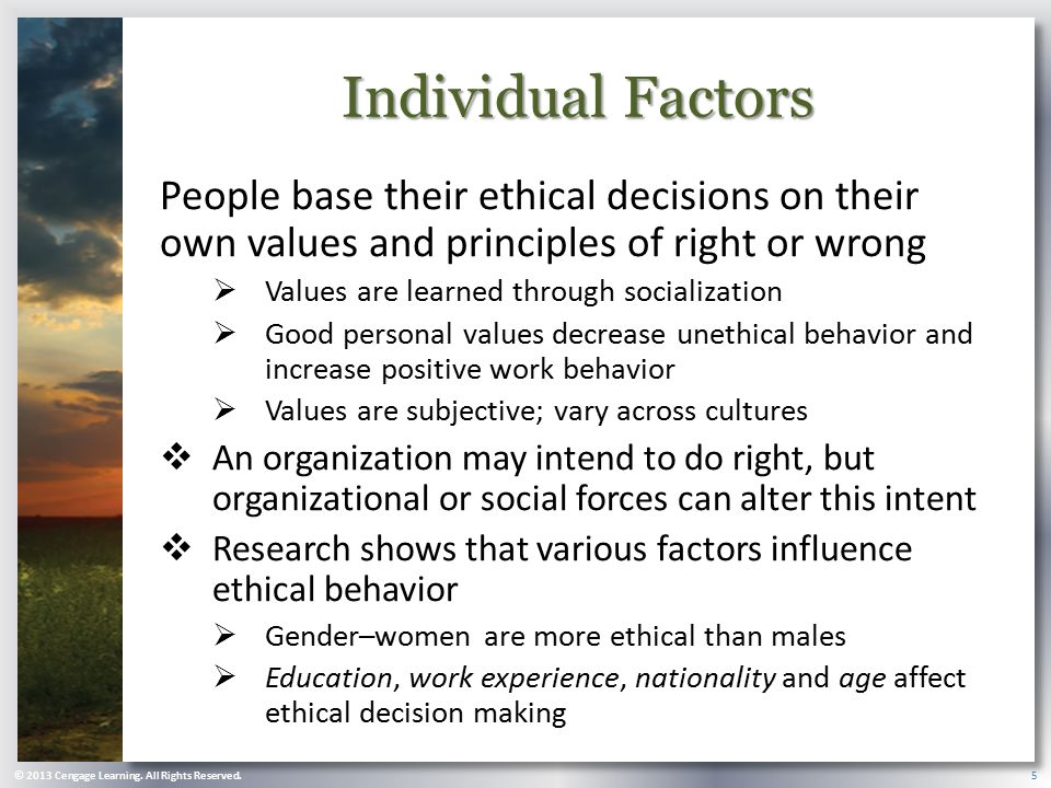 Individual Factors People base their ethical decisions on their own values and principles of right or wrong.