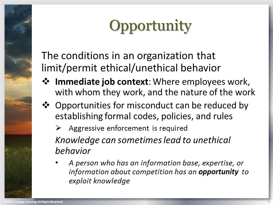 Opportunity The conditions in an organization that limit/permit ethical/unethical behavior.