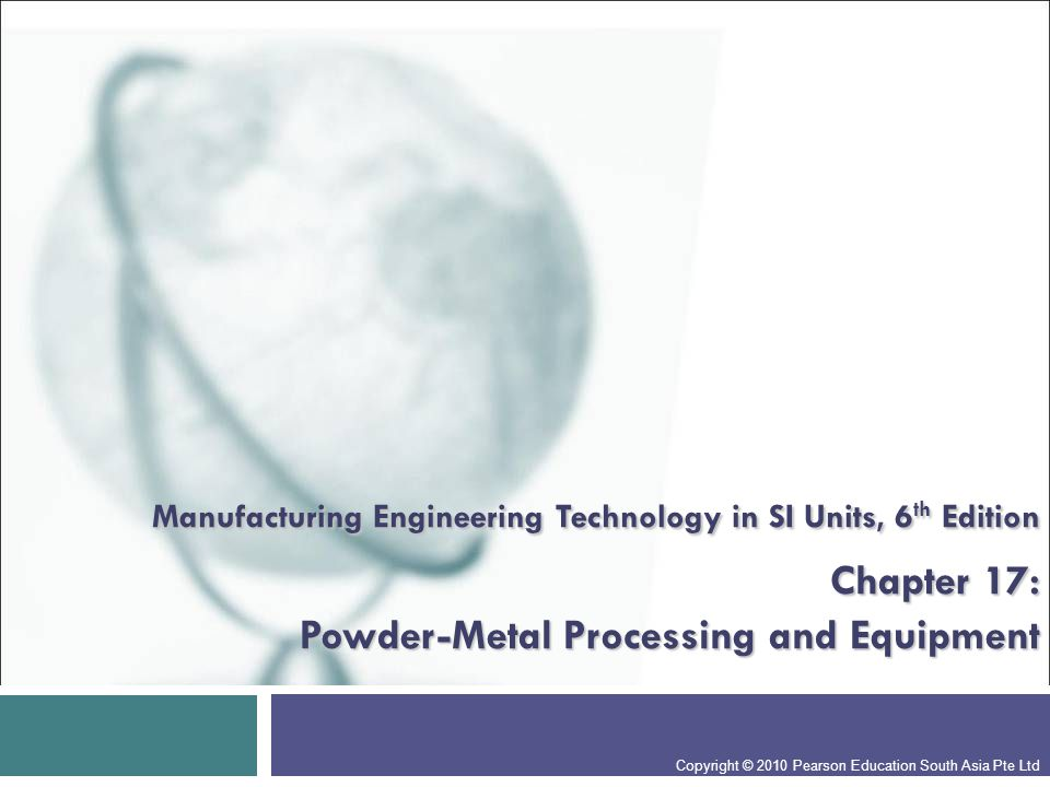 Manufacturing Engineering Technology in SI Units, 6th Edition Chapter 17: Powder-Metal Processing and Equipment