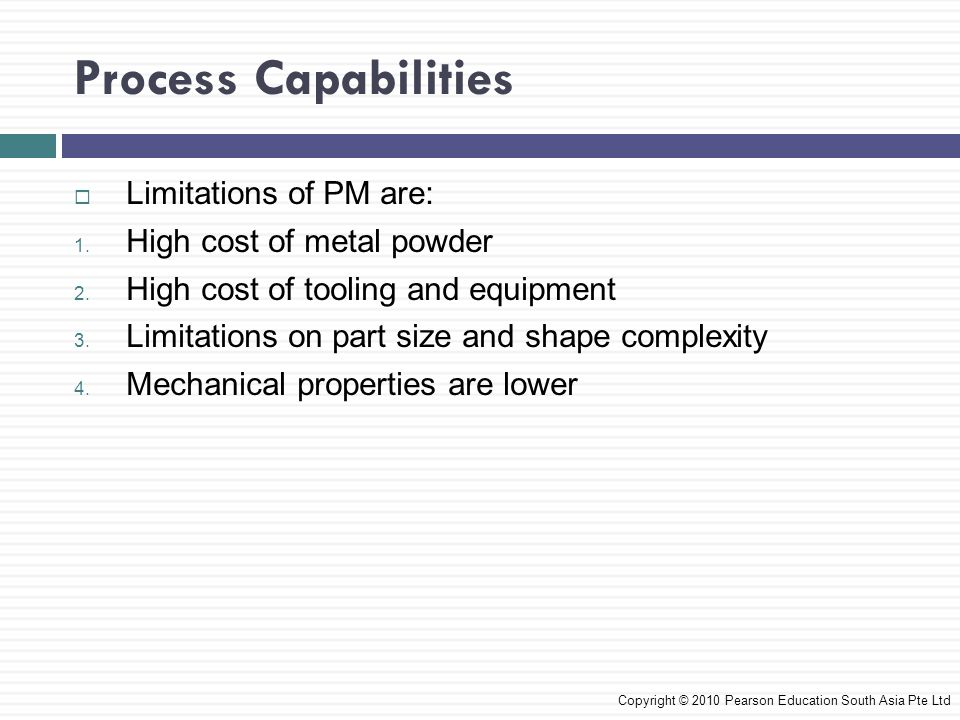 Process Capabilities Limitations of PM are: High cost of metal powder