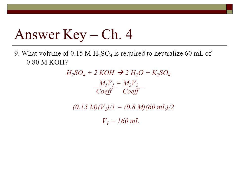 Answer Key – Ch What volume of 0.15 M H2SO4 is required to neutralize 60 mL of 0.80 M KOH H2SO4 + 2 KOH  2 H2O + K2SO4.