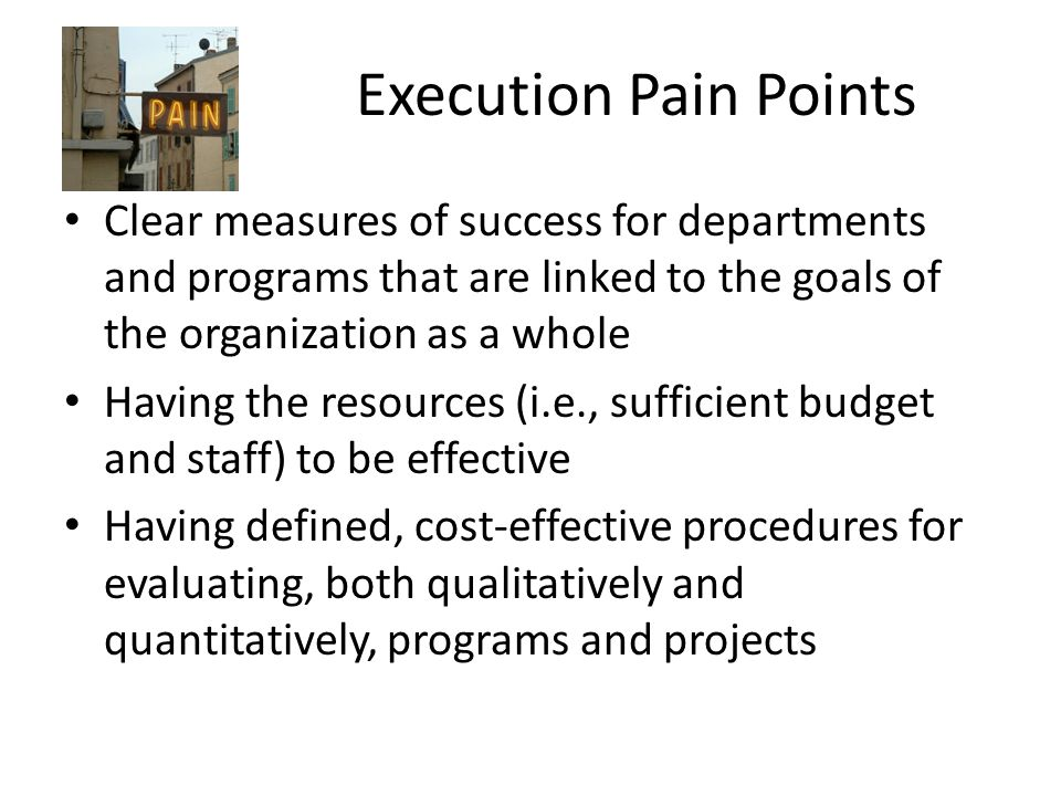 Execution Pain Points Clear measures of success for departments and programs that are linked to the goals of the organization as a whole.