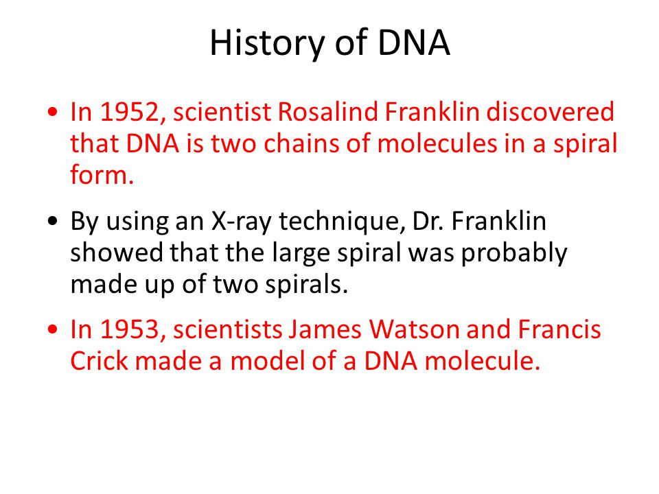 History of DNA In 1952, scientist Rosalind Franklin discovered that DNA is two chains of molecules in a spiral form.