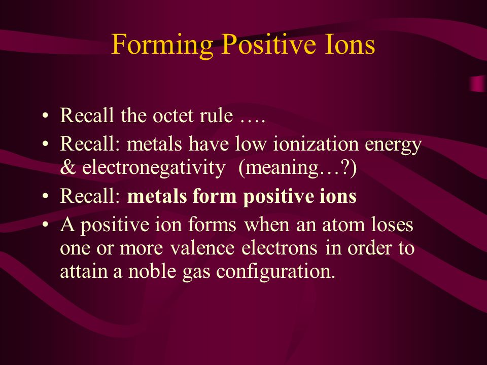 Forming Positive Ions Recall the octet rule ….