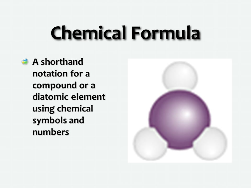 Chemical Formula A shorthand notation for a compound or a diatomic element using chemical symbols and numbers.