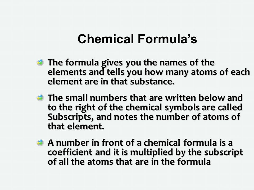 Chemical Formula's The formula gives you the names of the elements and tells you how many atoms of each element are in that substance.
