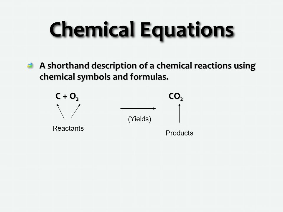 Chemical Equations A shorthand description of a chemical reactions using chemical symbols and formulas.