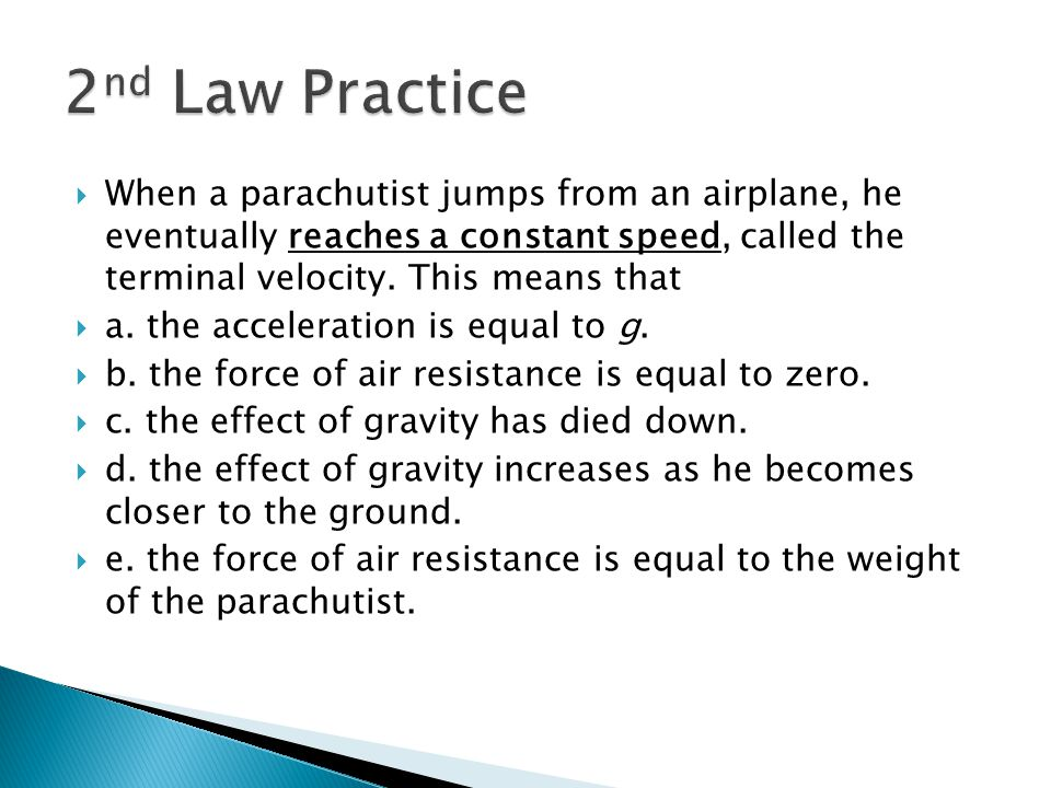 2nd Law Practice When a parachutist jumps from an airplane, he eventually reaches a constant speed, called the terminal velocity. This means that.