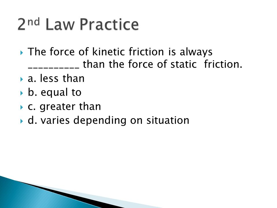 2nd Law Practice The force of kinetic friction is always __________ than the force of static friction.