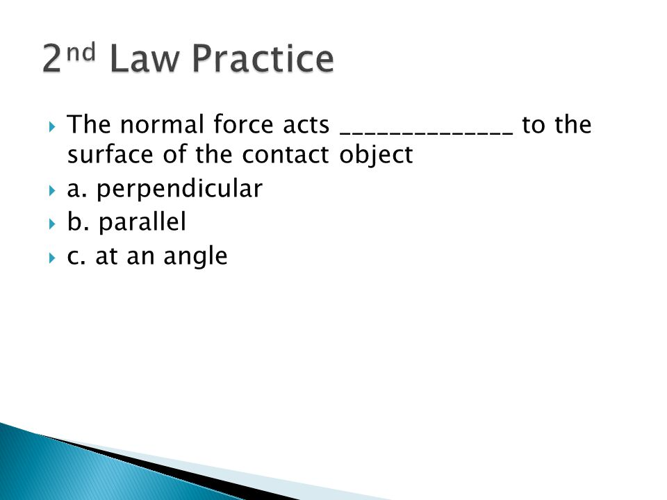 2nd Law Practice The normal force acts ______________ to the surface of the contact object. a. perpendicular.