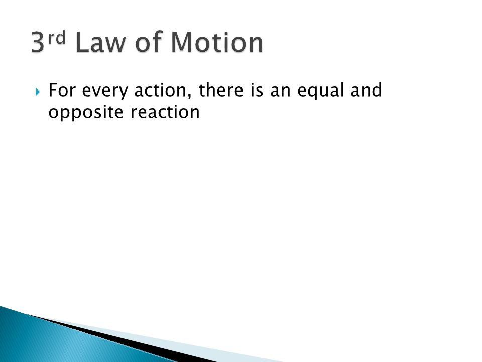 3rd Law of Motion For every action, there is an equal and opposite reaction