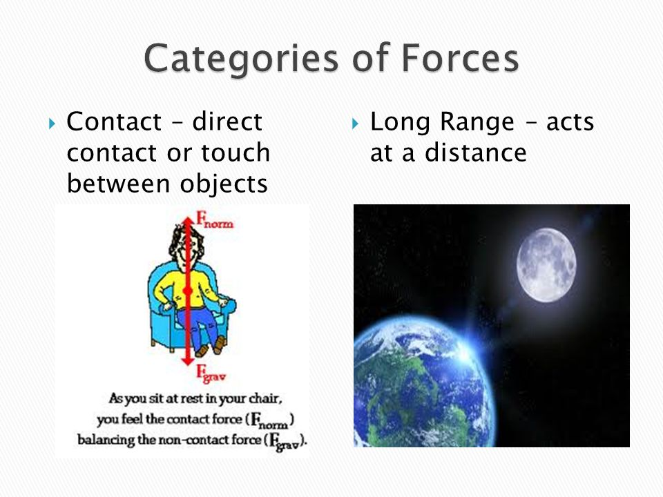 Categories of Forces Contact – direct contact or touch between objects