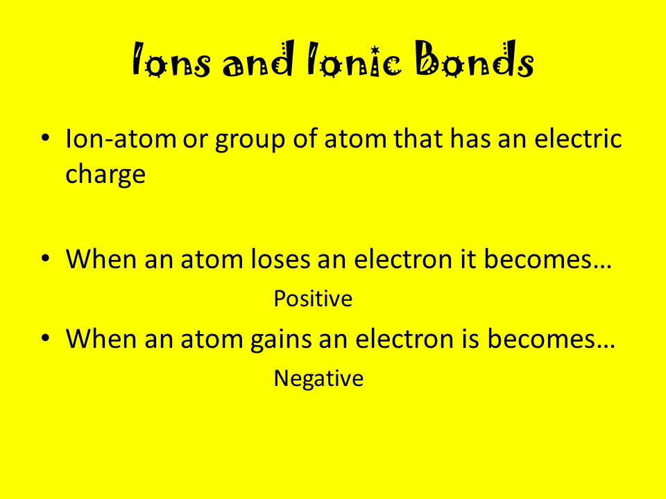 Ions and Ionic Bonds Ion-atom or group of atom that has an electric charge. When an atom loses an electron it becomes…