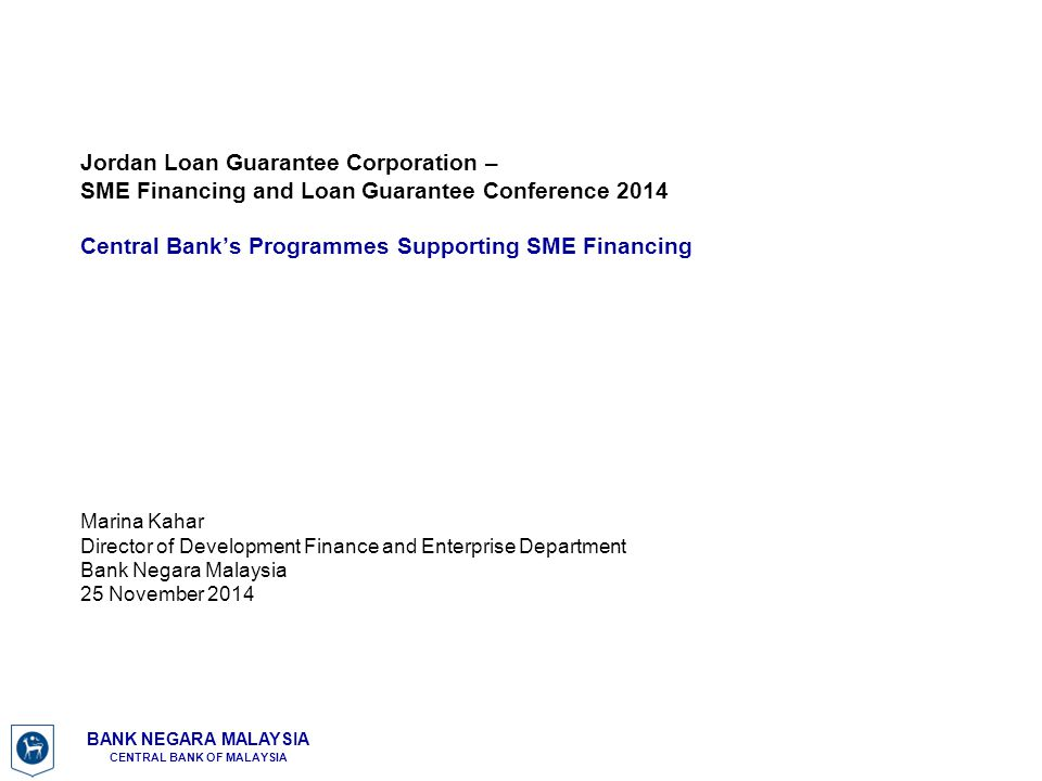 Jordan Loan Guarantee Corporation – SME Financing and Loan Guarantee Conference 2014 Central Bank's Programmes Supporting SME Financing Marina Kahar Director of Development Finance and Enterprise Department Bank Negara Malaysia 25 November 2014