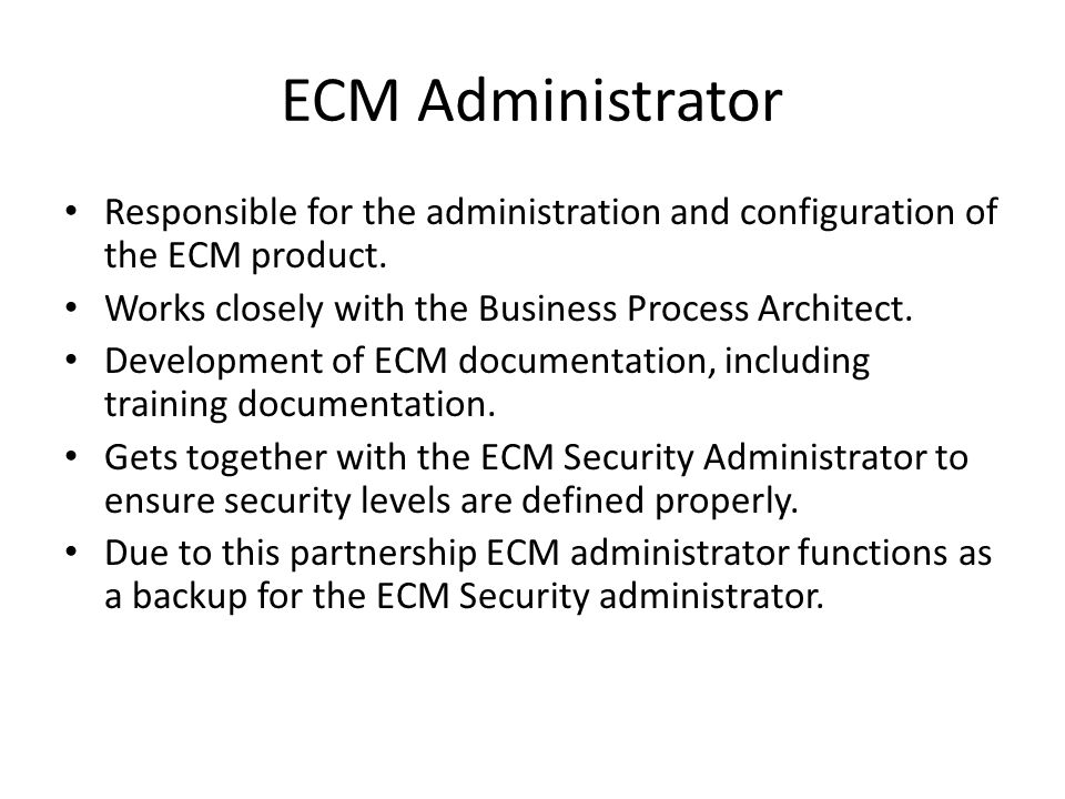 ECM Administrator Responsible for the administration and configuration of the ECM product. Works closely with the Business Process Architect.