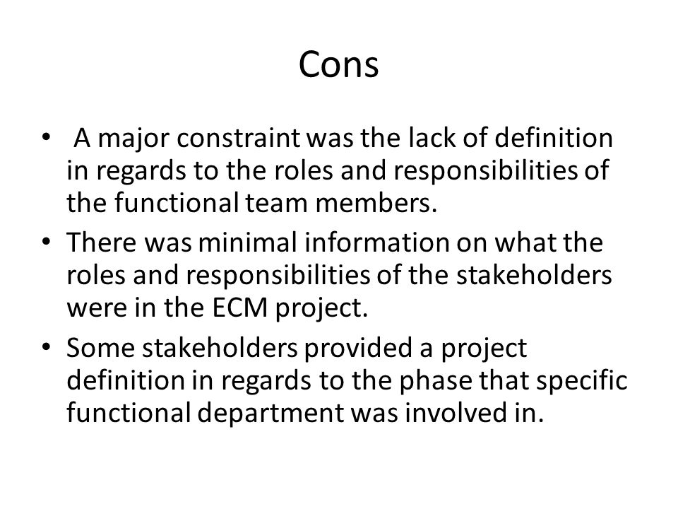 Cons A major constraint was the lack of definition in regards to the roles and responsibilities of the functional team members.