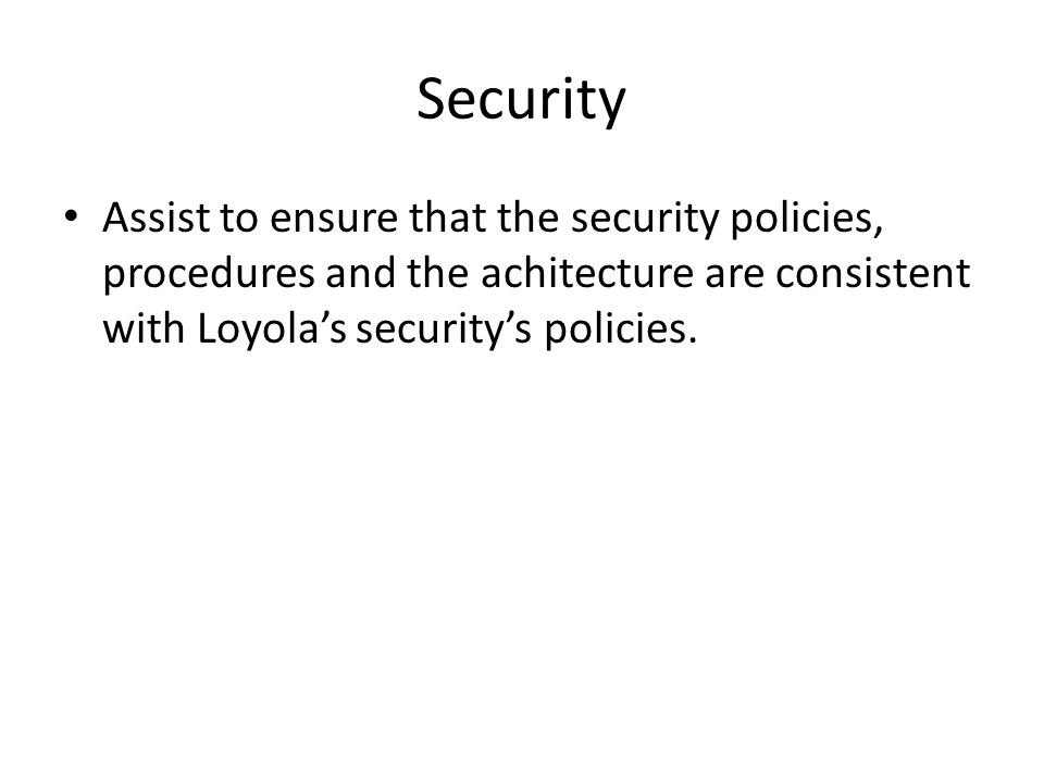 Security Assist to ensure that the security policies, procedures and the achitecture are consistent with Loyola's security's policies.