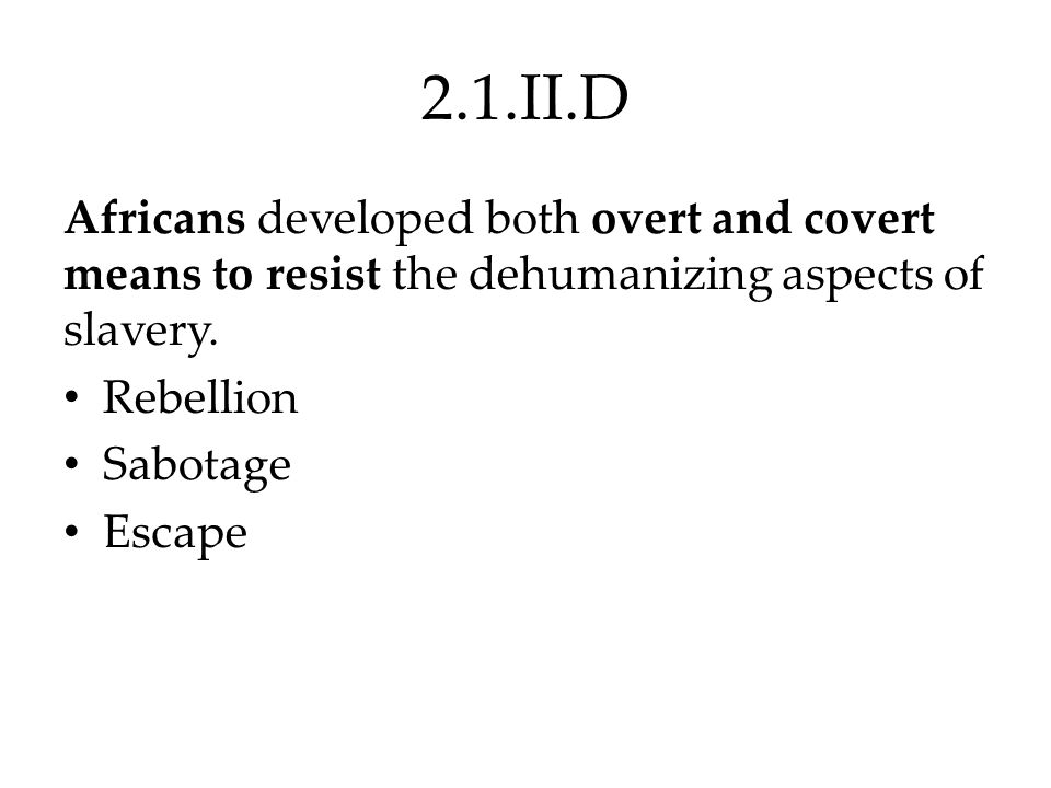 2.1.II.D Africans developed both overt and covert means to resist the dehumanizing aspects of slavery.