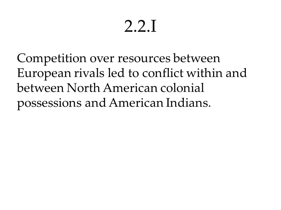 2.2.I Competition over resources between European rivals led to conflict within and between North American colonial possessions and American Indians.