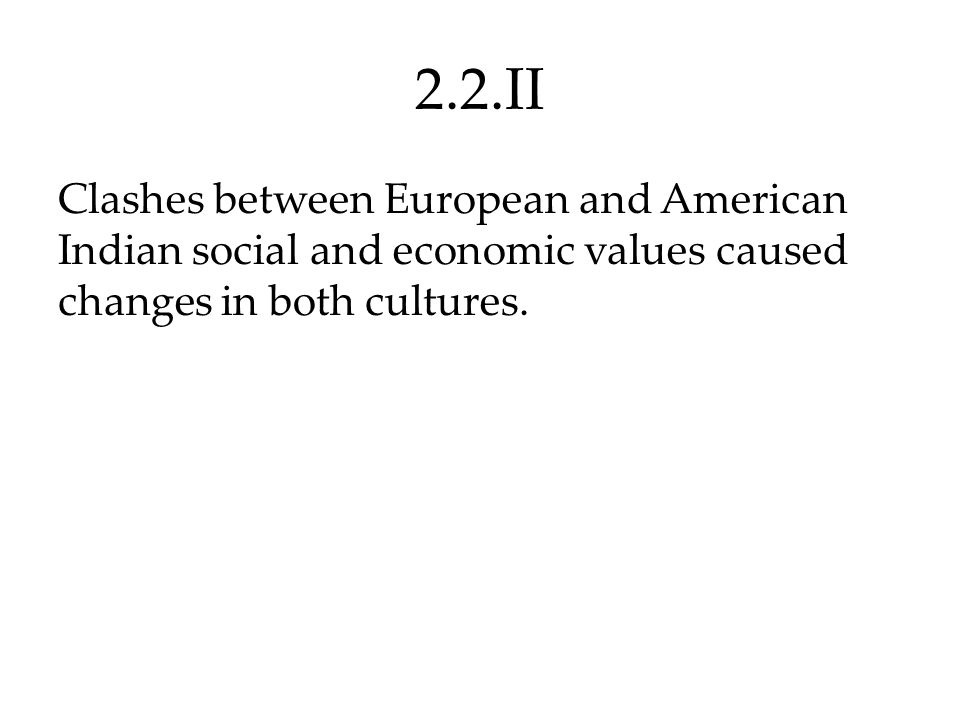 2.2.II Clashes between European and American Indian social and economic values caused changes in both cultures.