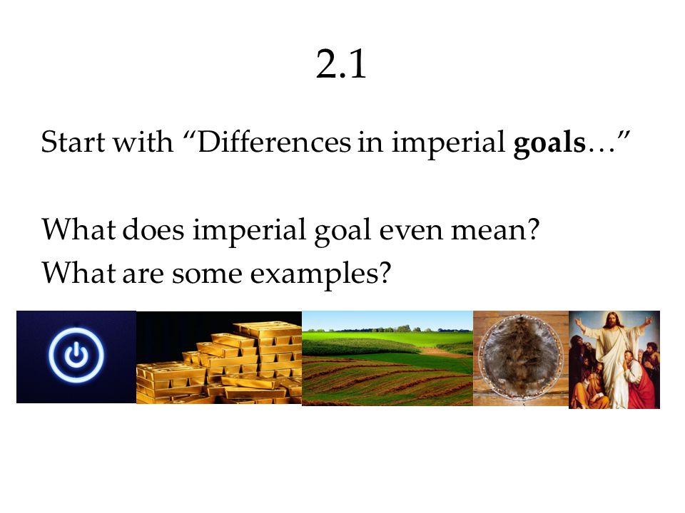 2.1 Start with Differences in imperial goals… What does imperial goal even mean.