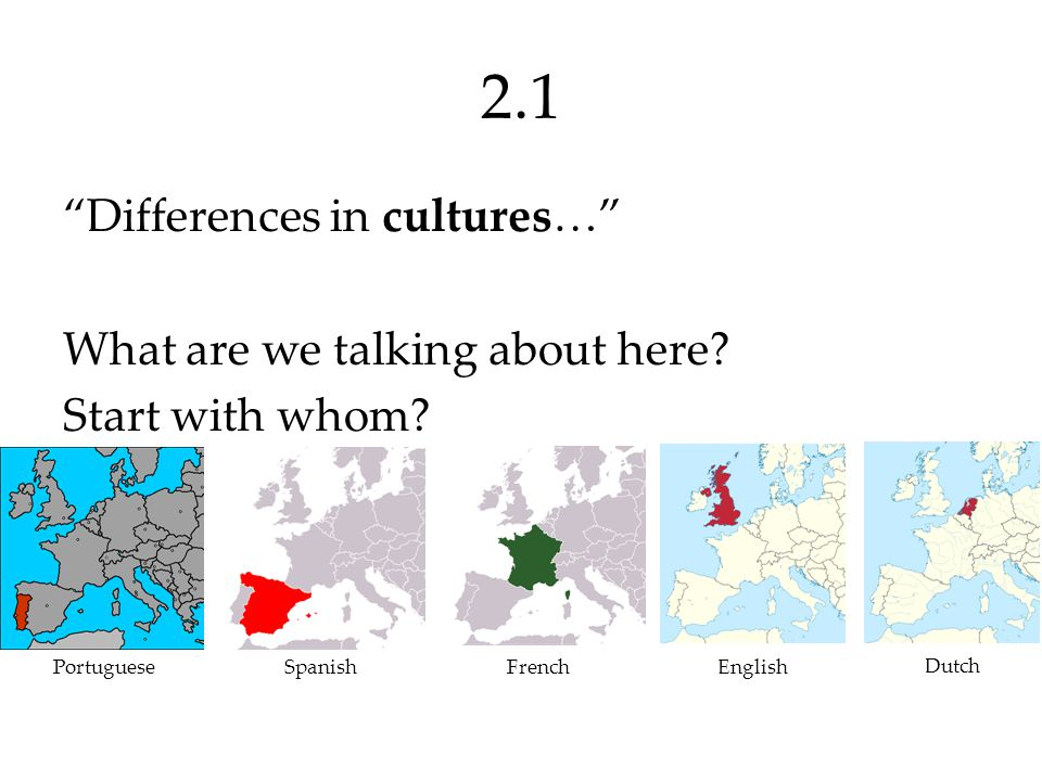 2.1 Differences in cultures… What are we talking about here Start with whom Portuguese. Spanish.