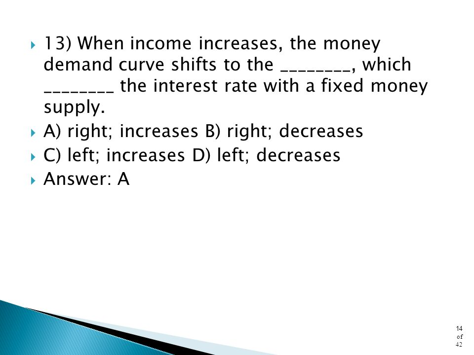 13) When income increases, the money demand curve shifts to the ________, which ________ the interest rate with a fixed money supply.