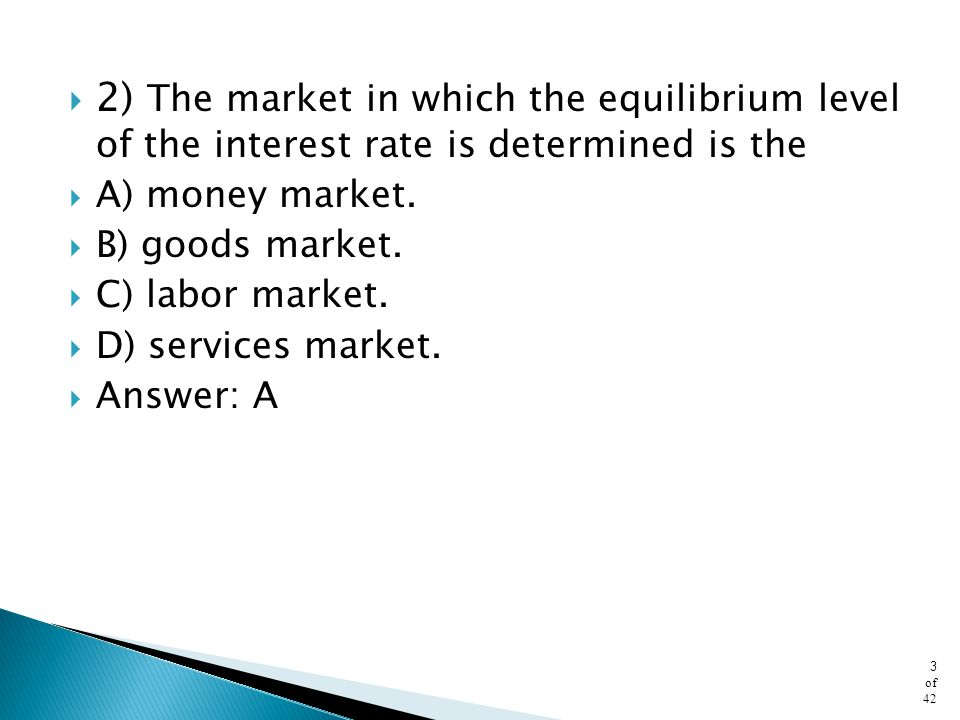 2) The market in which the equilibrium level of the interest rate is determined is the