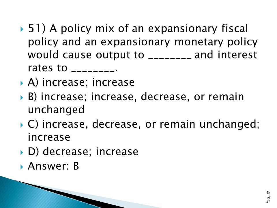 51) A policy mix of an expansionary fiscal policy and an expansionary monetary policy would cause output to ________ and interest rates to ________.