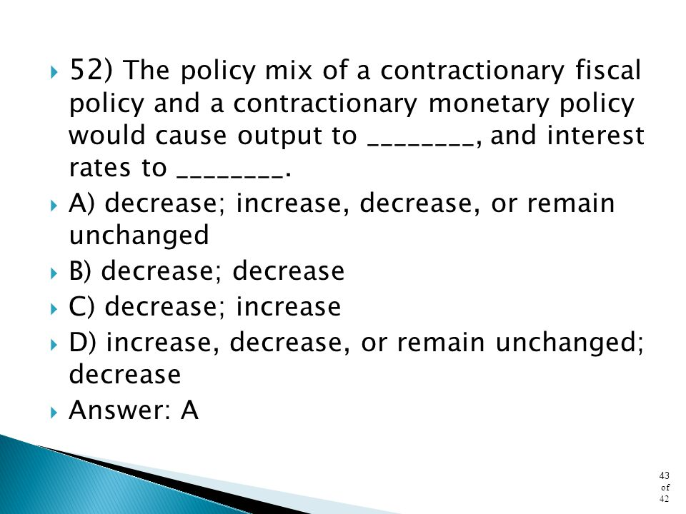 52) The policy mix of a contractionary fiscal policy and a contractionary monetary policy would cause output to ________, and interest rates to ________.