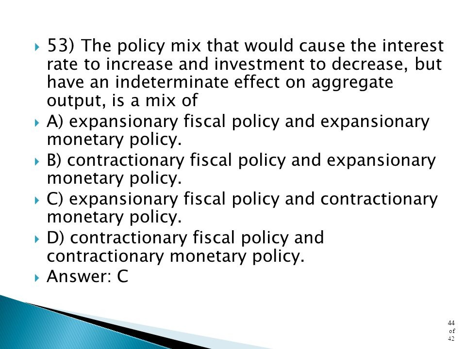 53) The policy mix that would cause the interest rate to increase and investment to decrease, but have an indeterminate effect on aggregate output, is a mix of