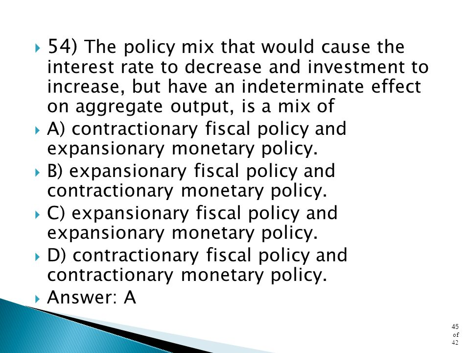 54) The policy mix that would cause the interest rate to decrease and investment to increase, but have an indeterminate effect on aggregate output, is a mix of