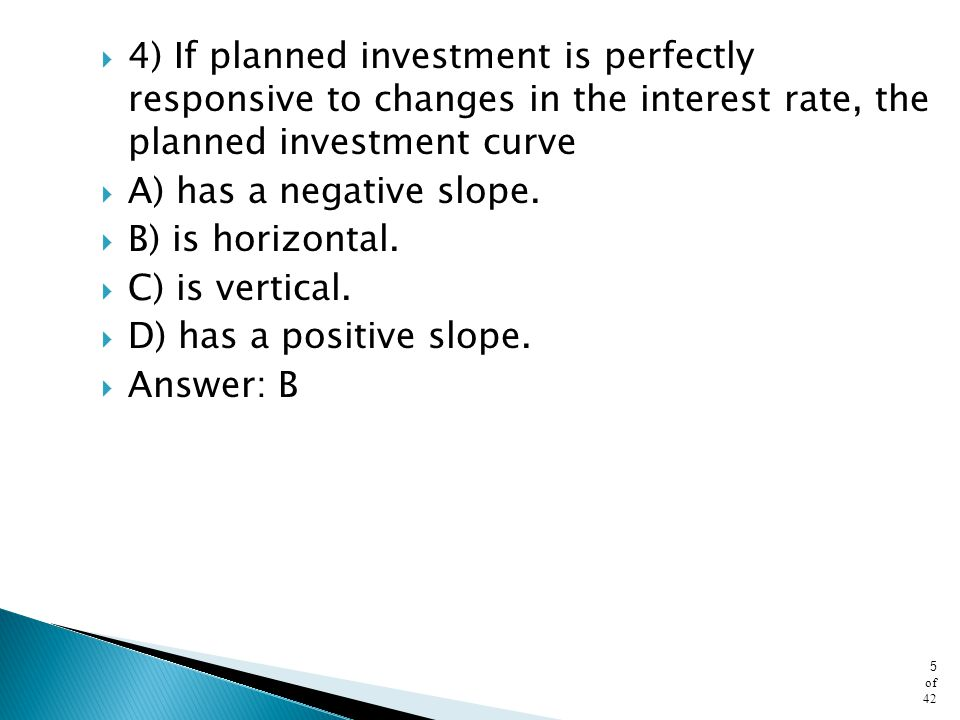 4) If planned investment is perfectly responsive to changes in the interest rate, the planned investment curve
