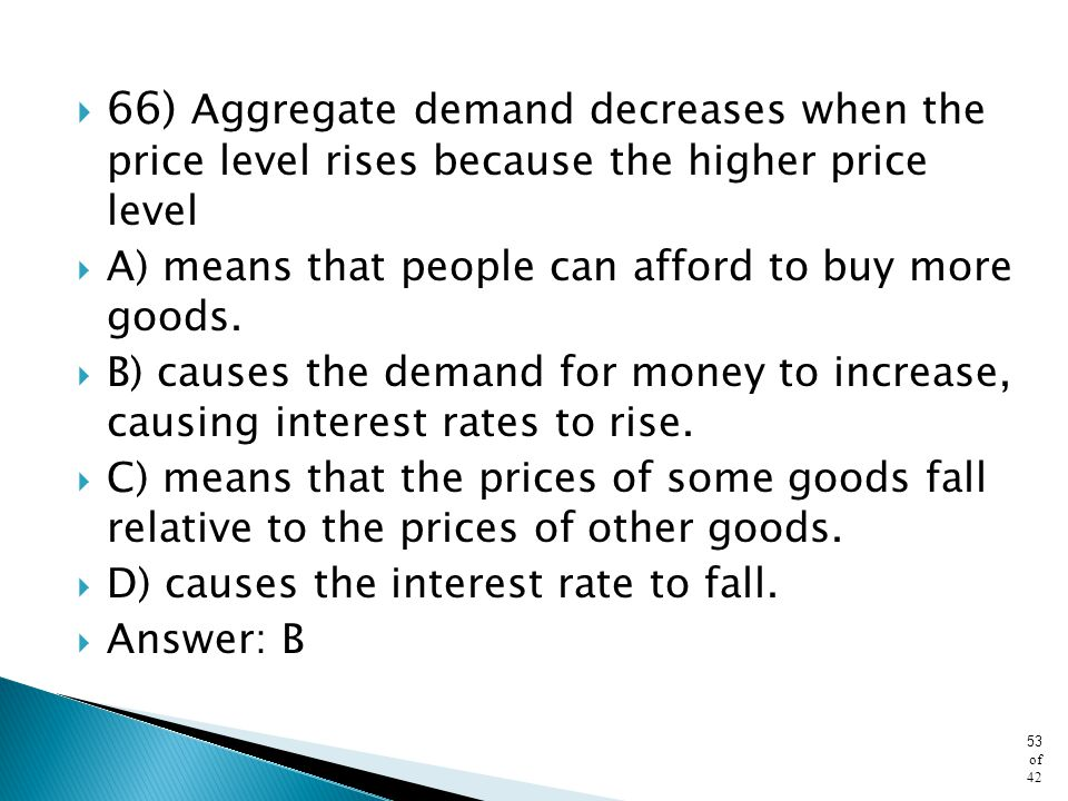 66) Aggregate demand decreases when the price level rises because the higher price level