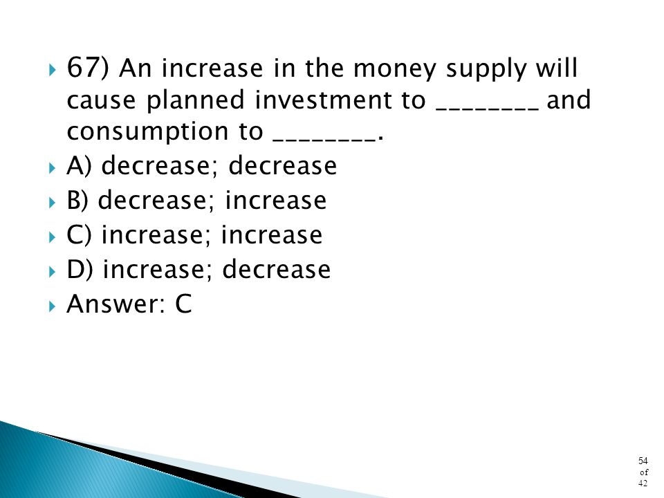 67) An increase in the money supply will cause planned investment to ________ and consumption to ________.