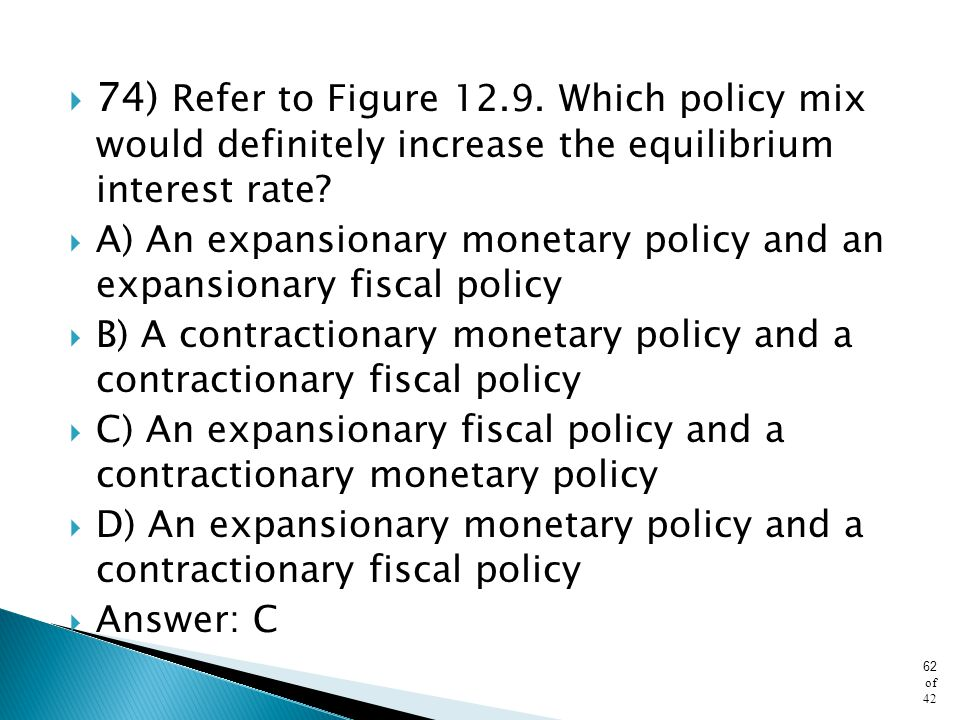 74) Refer to Figure 12.9. Which policy mix would definitely increase the equilibrium interest rate