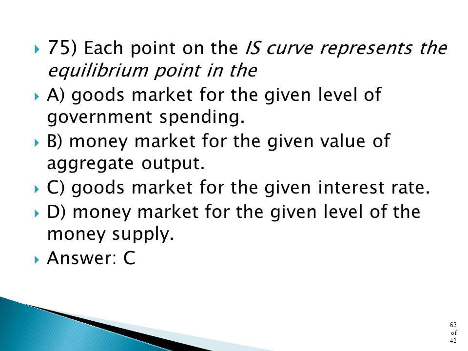 75) Each point on the IS curve represents the equilibrium point in the