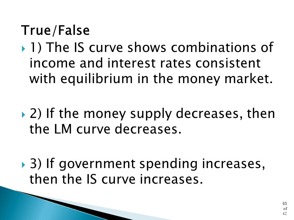 True/False 1) The IS curve shows combinations of income and interest rates consistent with equilibrium in the money market.