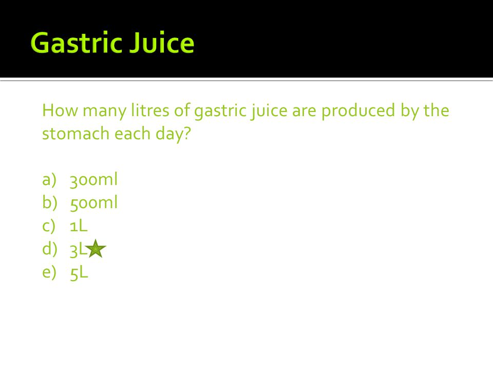 Gastric Juice How many litres of gastric juice are produced by the stomach each day 300ml. 500ml.
