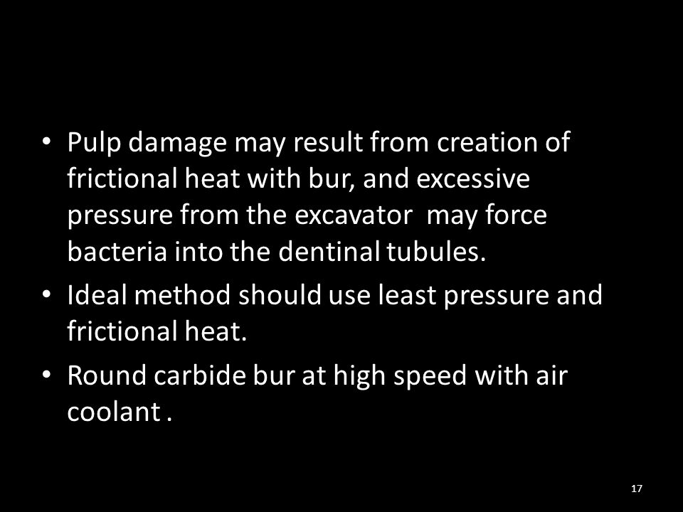 Pulp damage may result from creation of frictional heat with bur, and excessive pressure from the excavator may force bacteria into the dentinal tubules.
