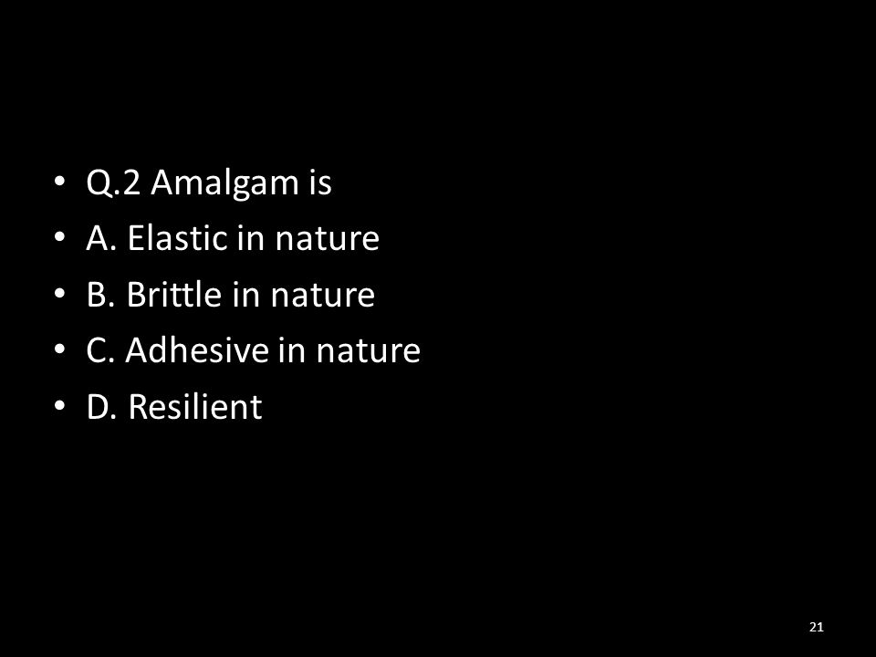 Q.2 Amalgam is A. Elastic in nature B. Brittle in nature C. Adhesive in nature D. Resilient
