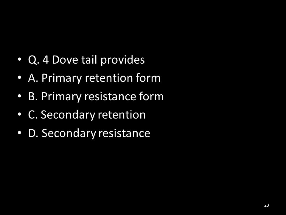 Q. 4 Dove tail provides A. Primary retention form. B. Primary resistance form. C. Secondary retention.