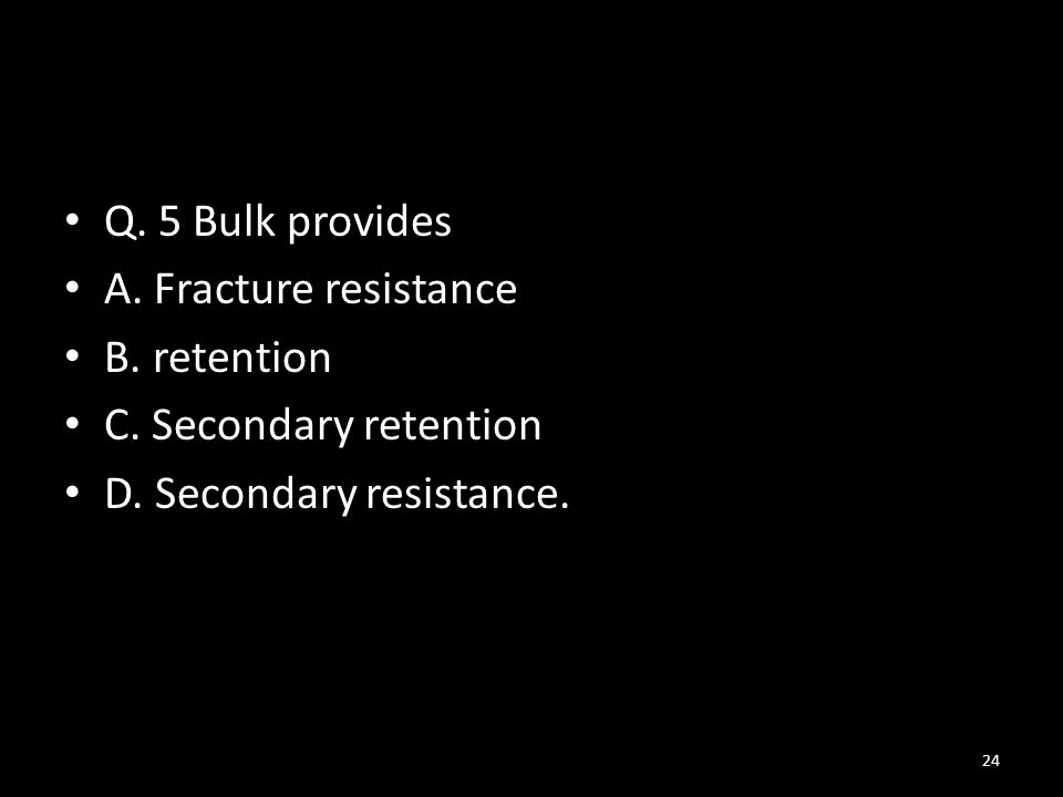 Q. 5 Bulk provides A. Fracture resistance. B. retention.