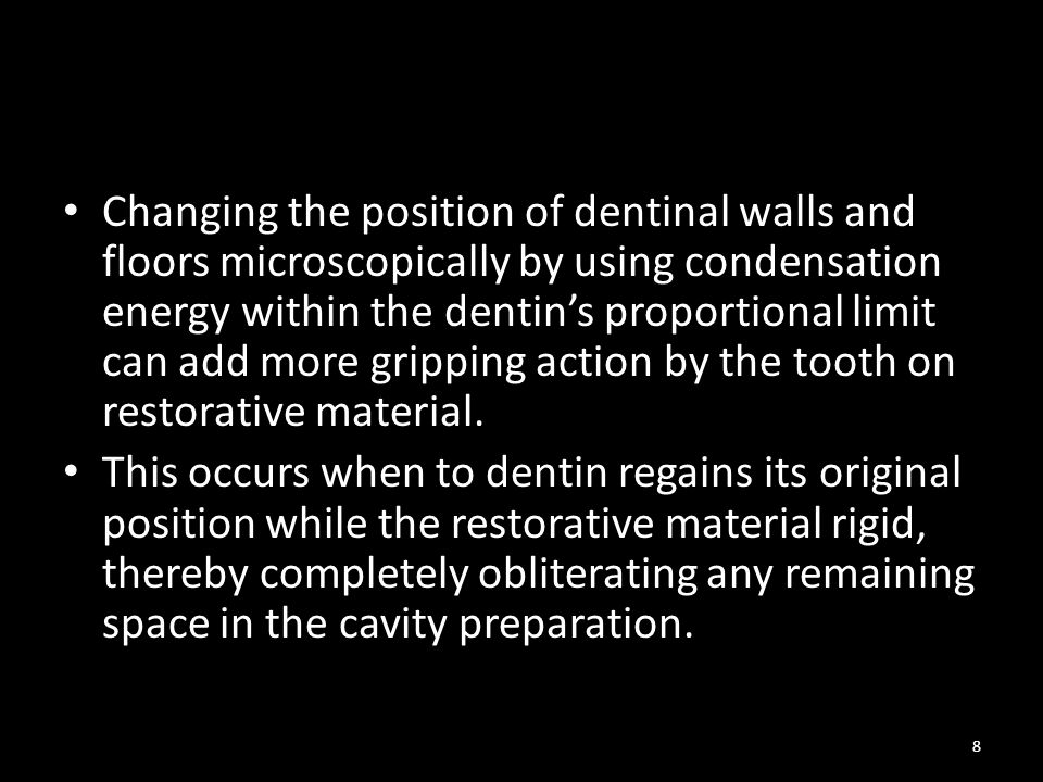 Changing the position of dentinal walls and floors microscopically by using condensation energy within the dentin's proportional limit can add more gripping action by the tooth on restorative material.