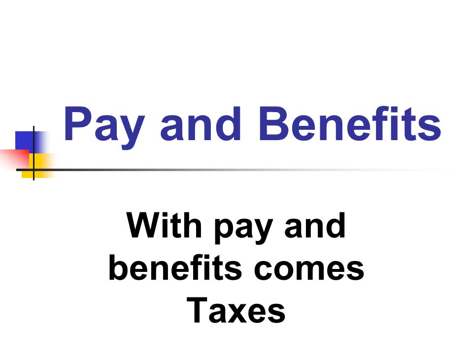 With pay and benefits comes Taxes