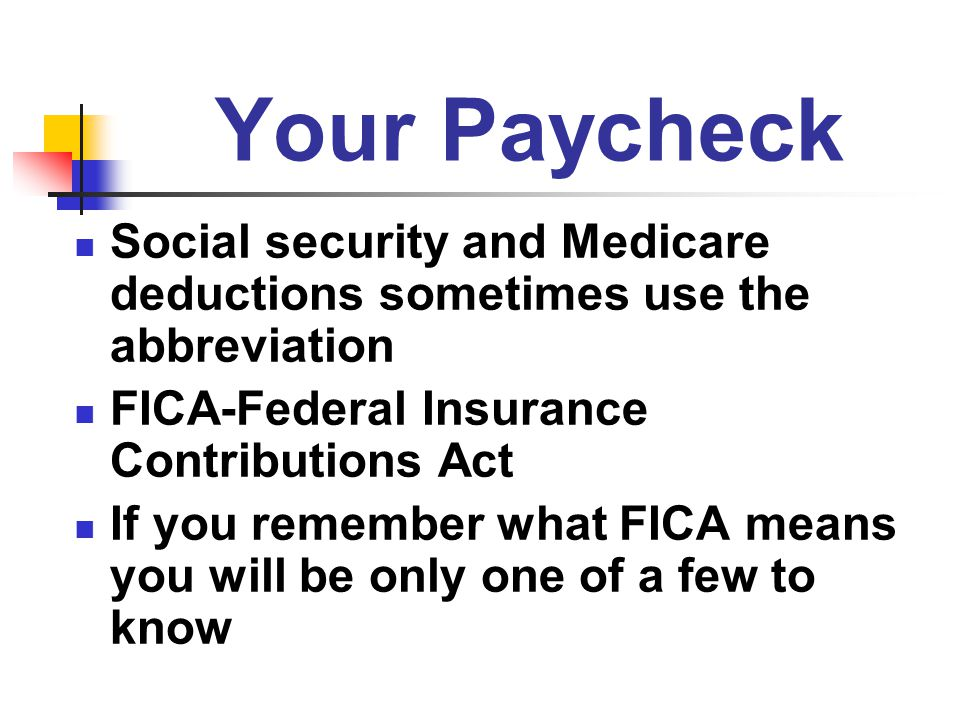 Your Paycheck Social security and Medicare deductions sometimes use the abbreviation. FICA-Federal Insurance Contributions Act.