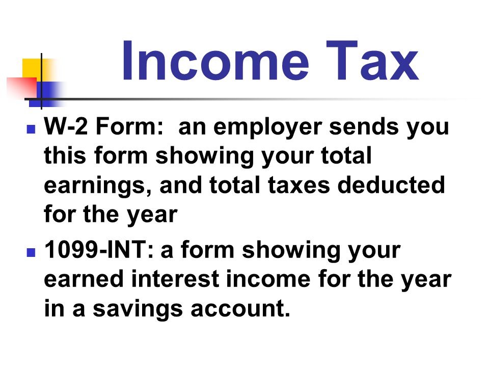 Income Tax W-2 Form: an employer sends you this form showing your total earnings, and total taxes deducted for the year.
